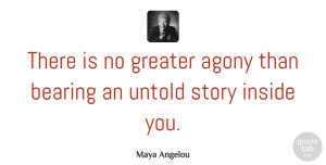 Inspirational Quotes, Maya Angelou Quote About Inspirational, Moving On, Powerful: There Is No Greater Agony...