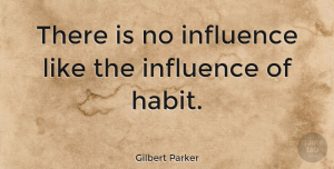 Positive Quotes, Gilbert Parker Quote About Positive, Influence, Habit: There Is No Influence Like...