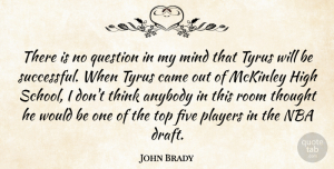 John Brady Quote About Anybody, Came, Five, High, Mind: There Is No Question In...