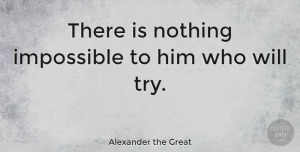 Motivational Quotes, Alexander the Great Quote About Inspirational, Motivational, Uplifting: There Is Nothing Impossible To...