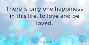 George Sand Quote About Love, Life, Friendship: There Is Only One Happiness...