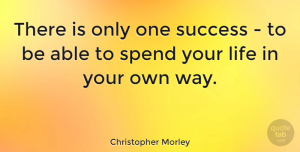 Positive Quotes, Christopher Morley Quote About Inspirational, Life, Positive: There Is Only One Success...