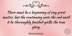 Francis Drake Quote About Yield, Addiction, Matter: There Must Be A Beginning...