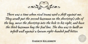 Foul Quotes, Harmon Killebrew Quote About Against, Baseman, Build, Foul, Hole: There Was A Time When...