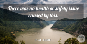 Tom O'Neill Quote About Caused, Health, Issue, Safety: There Was No Health Or...