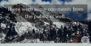 Tom Vinger Quote About Comments, Public: There Were Some Comments From...