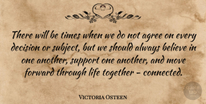 Victoria Osteen Quote About Agree, Believe, Decision, Forward, Life: There Will Be Times When...