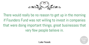 Few Quotes, Luke Nosek Quote About Believe, Businesses, Companies, Few, Founders: There Would Really Be No...