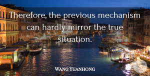 Wang Yuanhong Quote About Hardly, Mechanism, Mirror, Previous, True: Therefore The Previous Mechanism Can...