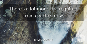 Tom Vannelli Quote About Coaches, Required: Theres A Lot More Tlc...