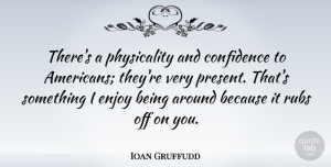 Ioan Gruffudd Quote About Enjoy, Physicality: Theres A Physicality And Confidence...