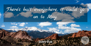 Tony Fox Quote About Bait: Theres Bait Everywhere It Could...