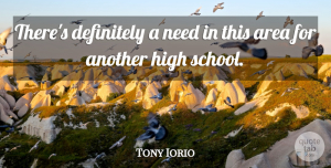 Tony Iorio Quote About Area, Definitely, High: Theres Definitely A Need In...