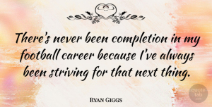 Ryan Giggs Quote About Football, Careers, Next: Theres Never Been Completion In...