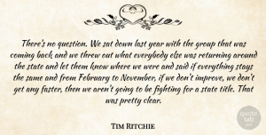 Tim Ritchie Quote About Coming, Everybody, February, Fighting, Group: Theres No Question We Sat...