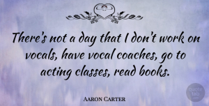 Aaron Carter Quote About Book, Class, Acting: Theres Not A Day That...