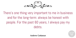 Honest Quotes, Andrew Gotianun Quote About Business, Honest, Past, Pay: Theres One Thing Very Important...