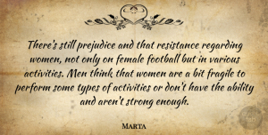 Marta Quote About Ability, Activities, Bit, Female, Football: Theres Still Prejudice And That...