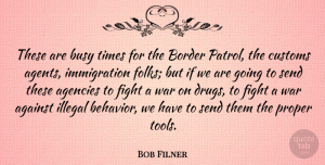 Agencies Quotes, Bob Filner Quote About Against, Agencies, Border, Customs, Illegal: These Are Busy Times For...