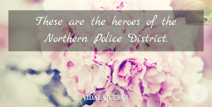 Vidal Querol Quote About Heroes, Northern, Police: These Are The Heroes Of...