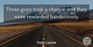 Tony Calvin Quote About Chance, Guys, Rewarded, Took: These Guys Took A Chance...