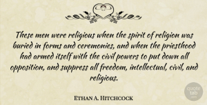 Armed Quotes, Ethan A. Hitchcock Quote About Armed, Buried, Civil, Forms, Freedom: These Men Were Religious When...