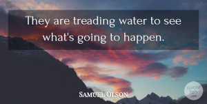 Samuel Olson Quote About Treading, Water: They Are Treading Water To...