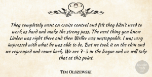 Tim Olszewski Quote About Came, Chin, Control, Cruise, Felt: They Completely Went On Cruise...