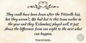 Tom Stoffel Quote About Difference, Earlier, Lost, Next, Night: They Could Have Been Down...
