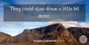 Tammy Johnson Quote About Bit, Slow: They Could Slow Down A...