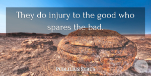 Publilius Syrus Quote About Good: They Do Injury To The...