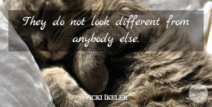 Vicki Ikeler Quote About Anybody: They Do Not Look Different...