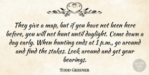 Todd Gessner Quote About Ends, Hunt, Hunting, Until: They Give A Map But...