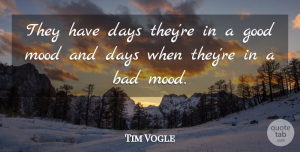 Tim Vogle Quote About Bad, Days, Good, Mood: They Have Days Theyre In...