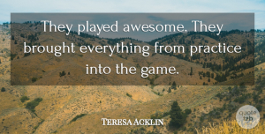 Teresa Acklin Quote About Brought, Played, Practice: They Played Awesome They Brought...