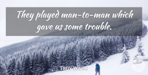 Troy Young Quote About Gave, Played: They Played Man To Man...