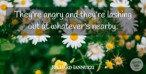 Richard Iannuzzi Quote About Angry: Theyre Angry And Theyre Lashing...