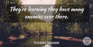 Youssef Ibrahim Quote About Enemies, Learning: Theyre Learning They Have Many...