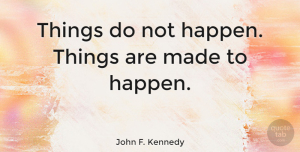 Inspiring Quotes, John F. Kennedy Quote About Motivational, Change, Inspiring: Things Do Not Happen Things...