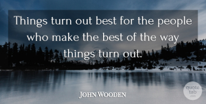 Positive Quotes, John Wooden Quote About Inspirational, Motivational, Positive: Things Turn Out Best For...
