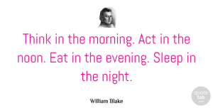Good Morning Quotes, William Blake Quote About Good Morning, Happiness, Sleep: Think In The Morning Act...