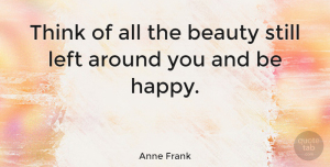 Happiness Quotes, Anne Frank Quote About Inspirational, Life, Happiness: Think Of All The Beauty...