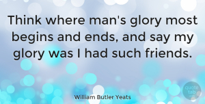 Men Quotes, William Butler Yeats Quote About Friendship, Real Friends, Men: Think Where Mans Glory Most...