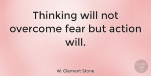 Motivational Quotes, W. Clement Stone Quote About Motivational, Fear, Business: Thinking Will Not Overcome Fear...