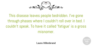 Gone Quotes, Laura Hillenbrand Quote About Gone, Gross, Leaves, People, Phases: This Disease Leaves People Bedridden...