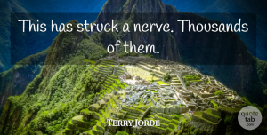 Terry Jorde Quote About Struck, Thousands: This Has Struck A Nerve...