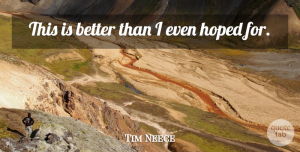 Tim Neece Quote About Hoped: This Is Better Than I...