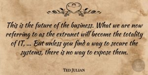 Ted Julian Quote About Expose, Future, Referring, Secure, Totality: This Is The Future Of...