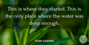 Tony Godino Quote About Deep, Water: This Is Where They Started...