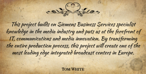 Tom White Quote About Broadcast, Builds, Business, Centers, Create: This Project Builds On Siemens...